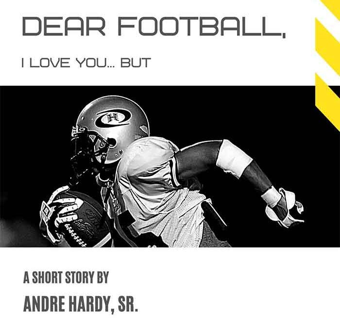 Dear Football, I Love You … Now can you please sit down? I have some things I need to say – André Hardy, Sr.
